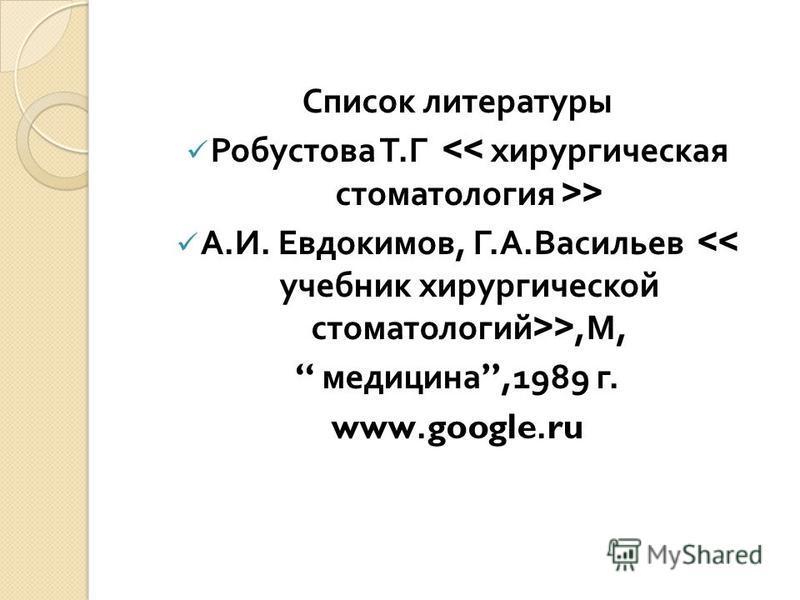 Список литературы Робустова Т. Г > А. И. Евдокимов, Г. А. Васильев >, М, медицина,1989 г. www.google.ru