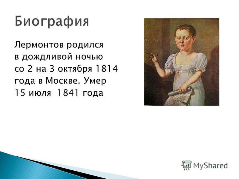 Лермонтов родился в дождливой ночью со 2 на 3 октября 1814 года в Москве. Умер 15 июля 1841 года