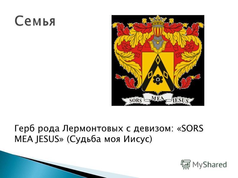Герб рода Лермонтовых с девизом: «SORS MEA JESUS» (Судьба моя Иисус)