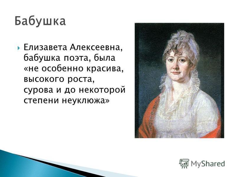 Елизавета Алексеевна, бабушка поэта, была «не особенно красива, высокого роста, сурова и до некоторой степени неуклюжа»