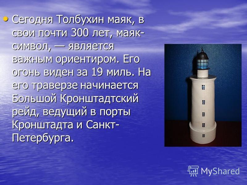 Сегодня Толбухин маяк, в свои почти 300 лет, маяк- символ, является важным ориентиром. Его огонь виден за 19 миль. На его траверзе начинается Большой Кронштадетский рейд, ведущий в порты Кронштадта и Санкт- Петербурга. Сегодня Толбухин маяк, в свои п