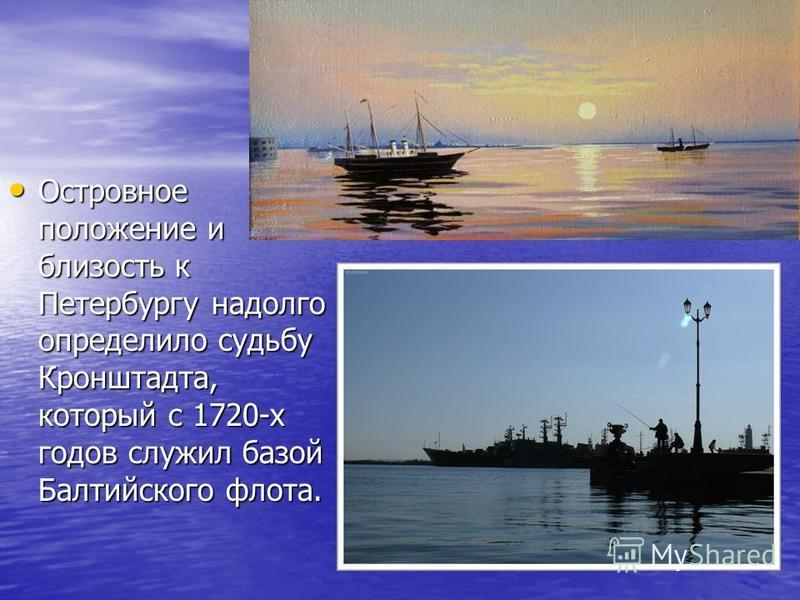 Островное положение и близость к Петербургу надолго определило судьбу Кронштадта, который с 1720-х годов служил базой Балтийского флота. Островное положение и близость к Петербургу надолго определило судьбу Кронштадта, который с 1720-х годов служил б