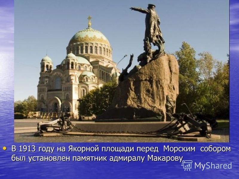 В 1913 году на Якорной площади перед Морским собором был установлен памятник адмиралу Макарову В 1913 году на Якорной площади перед Морским собором был установлен памятник адмиралу Макарову