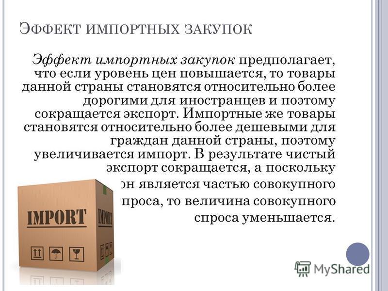 Э ФФЕКТ ИМПОРТНЫХ ЗАКУПОК Эффект импортных закупок предполагает, что если уровень цен повышается, то товары данной страны становятся относительно более дорогими для иностранцев и поэтому сокращается экспорт. Импортные же товары становятся относительн