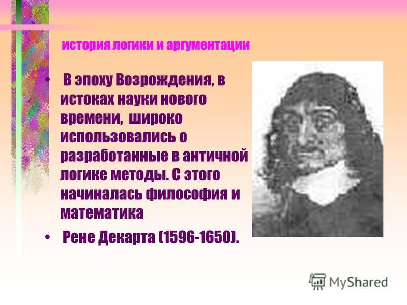 история логики и аргументации В эпоху Возрождения, в истоках науки нового времени, широко использовались о разработанные в античной логике методы. С этого начиналась философия и математика Рене Декарта (1596-1650).