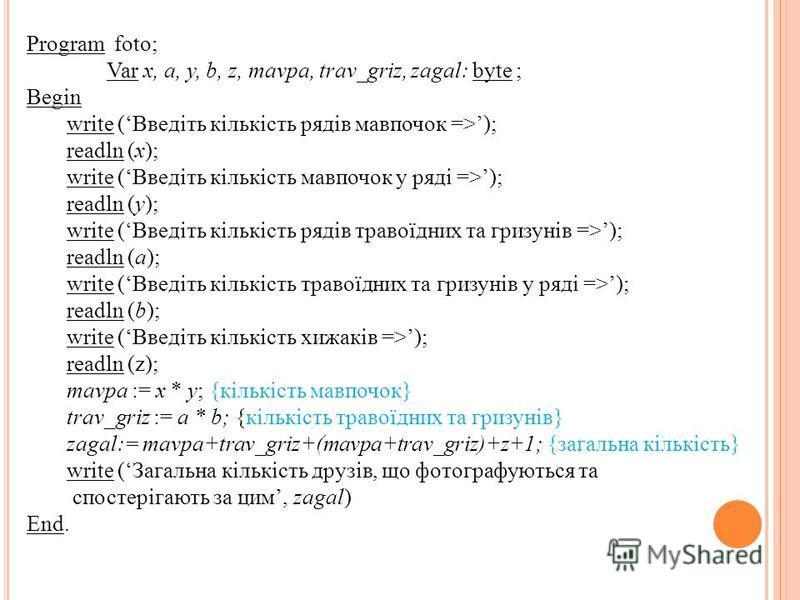 Program foto; Var х, а, у, b, z, mavpa, trav_griz, zagal: byte ; Begin write (Введіть кількість рядів мавпочок =>); readln (х); write (Введіть кількість мавпочок у ряді =>); readln (y); write (Введіть кількість рядів травоїдних та гризунів =>); readl