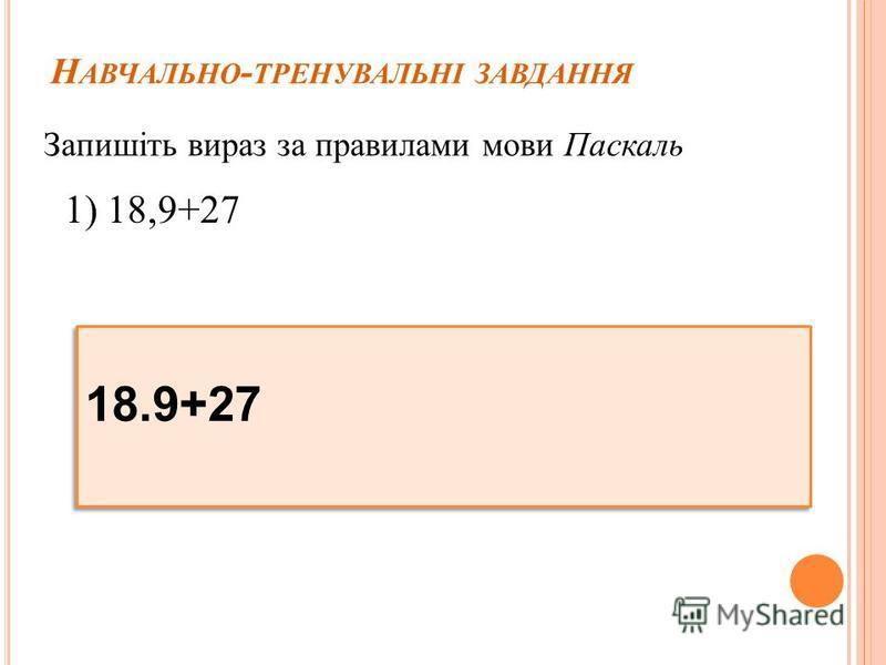 Н АВЧАЛЬНО - ТРЕНУВАЛЬНІ ЗАВДАННЯ Запишіть вираз за правилами мови Паскаль 1) 18,9+27 18.9+27