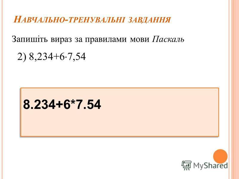 Н АВЧАЛЬНО - ТРЕНУВАЛЬНІ ЗАВДАННЯ Запишіть вираз за правилами мови Паскаль 2) 8,234+6 7,54 8.234+6*7.54