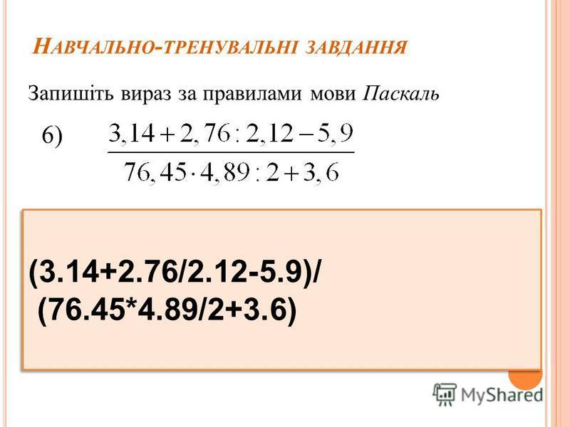 Н АВЧАЛЬНО - ТРЕНУВАЛЬНІ ЗАВДАННЯ Запишіть вираз за правилами мови Паскаль 6) (3.14+2.76/2.12-5.9)/ (76.45*4.89/2+3.6) (3.14+2.76/2.12-5.9)/ (76.45*4.89/2+3.6)