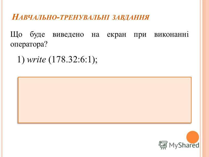 Н АВЧАЛЬНО - ТРЕНУВАЛЬНІ ЗАВДАННЯ Що буде виведено на екран при виконанні оператора? 1) write (178.32:6:1);