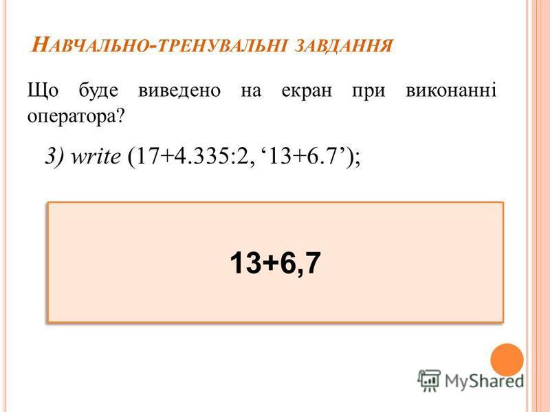 Н АВЧАЛЬНО - ТРЕНУВАЛЬНІ ЗАВДАННЯ Що буде виведено на екран при виконанні оператора? 3) write (17+4.335:2, 13+6.7); 13+6,7