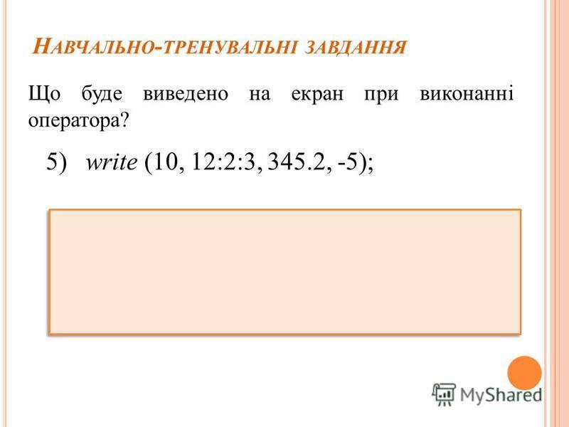 Н АВЧАЛЬНО - ТРЕНУВАЛЬНІ ЗАВДАННЯ Що буде виведено на екран при виконанні оператора? 5) write (10, 12:2:3, 345.2, -5);