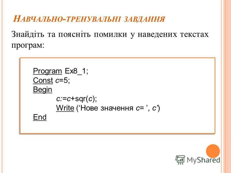 Н АВЧАЛЬНО - ТРЕНУВАЛЬНІ ЗАВДАННЯ Знайдіть та поясніть помилки у наведених текстах програм: Program Ex8_1; Const c=5; Begin c:=c+sqr(c); Write (Нове значення с=, с) End