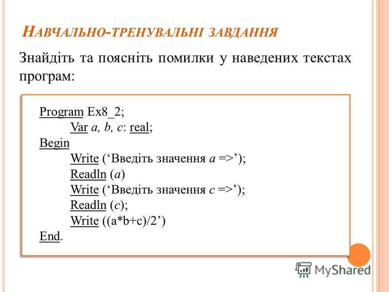 Н АВЧАЛЬНО - ТРЕНУВАЛЬНІ ЗАВДАННЯ Знайдіть та поясніть помилки у наведених текстах програм: Program Ex8_2; Var а, b, с: real; Begin Write (Введіть значення а =>); Readln (а) Write (Введіть значення с =>); Readln (с); Write ((а*b+с)/2) End.