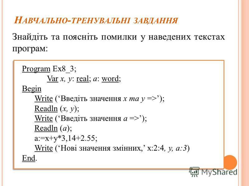 Н АВЧАЛЬНО - ТРЕНУВАЛЬНІ ЗАВДАННЯ Знайдіть та поясніть помилки у наведених текстах програм: Program Ex8_3; Var x, y: real; a: word; Begin Write (Введіть значення x та y =>); Readln (x, y); Write (Введіть значення a =>); Readln (a); a:=x+y*3,14+2.55;
