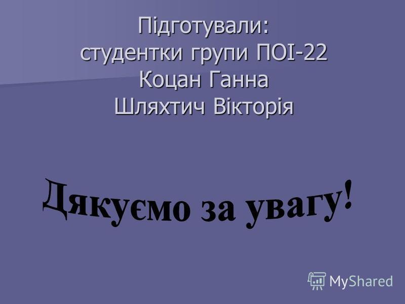 Підготували: студентки групи ПОІ-22 Коцан Ганна Шляхтич Вікторія