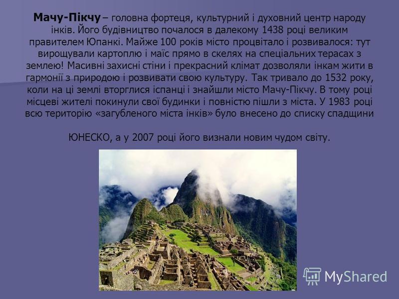 Мачу-Пікчу – головна фортеця, культурний і духовний центр народу інків. Його будівництво почалося в далекому 1438 році великим правителем Юпанкі. Майже 100 років місто процвітало і розвивалося: тут вирощували картоплю і маїс прямо в скелях на спеціал