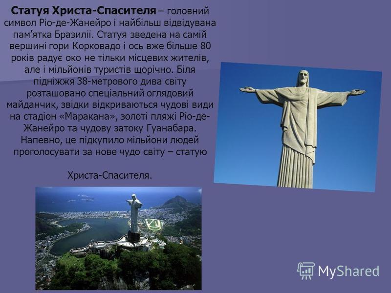 Статуя Христа-Спасителя – головний символ Ріо-де-Жанейро і найбільш відвідувана памятка Бразилії. Статуя зведена на самій вершині гори Корковадо і ось вже більше 80 років радує око не тільки місцевих жителів, але і мільйонів туристів щорічно. Біля пі