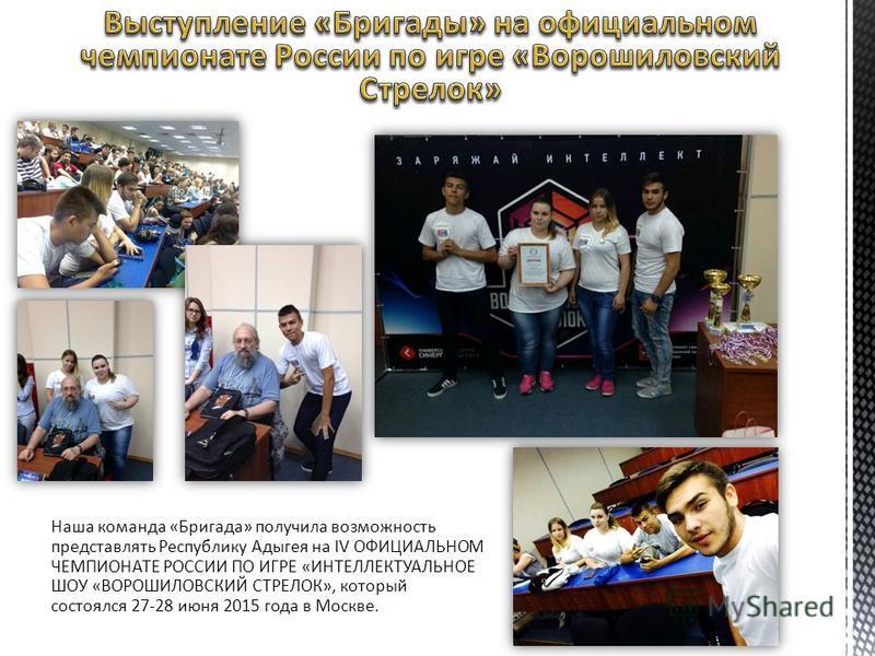 Наша команда «Бригада» получила возможность представлять Республику Адыгея на IV ОФИЦИАЛЬНОМ ЧЕМПИОНАТЕ РОССИИ ПО ИГРЕ «ИНТЕЛЛЕКТУАЛЬНОЕ ШОУ «ВОРОШИЛОВСКИЙ СТРЕЛОК», который состоялся 27-28 июня 2015 года в Москве.