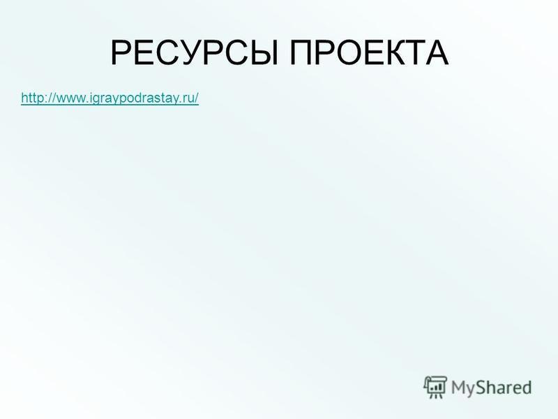 РЕСУРСЫ ПРОЕКТА http://www.igraypodrastay.ru/
