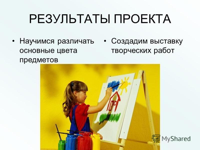 РЕЗУЛЬТАТЫ ПРОЕКТА Научимся различать основные цвета предметов Создадим выставку творческих работ
