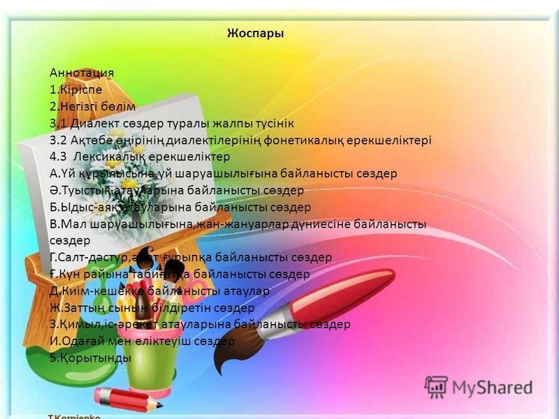 Жоспары Аннотация 1.Кіріспе 2.Негізгі бөлім 3.1 Диалект сөздер туралы жалпы түсінік 3.2 Ақтөбе өңірінің диалектілерінің фонетикалық ерекшеліктері 4.3 Лексикалық ерекшеліктер А.Үй құрылысына,үй шаруашылығына байланысты сөздер Ә.Туыстық атауларына байл