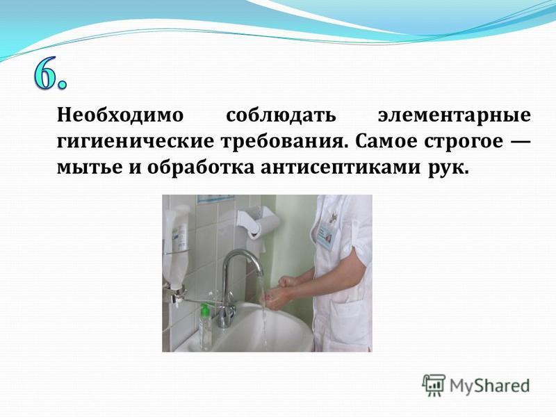 Необходимо соблюдать элементарные гигиенические требования. Самое строгое мытье и обработка антисептиками рук.