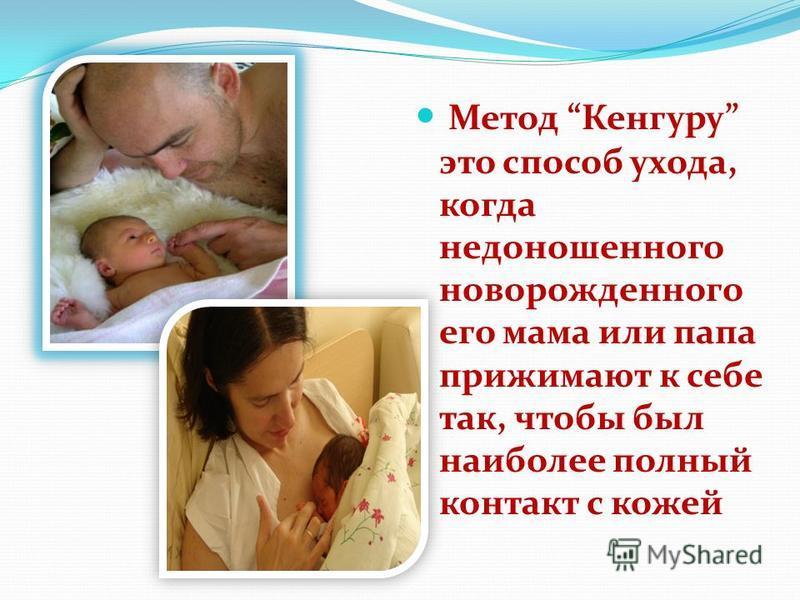 Метод Кенгуру это способ ухода, когда недоношенного новорожденного его мама или папа прижимают к себе так, чтобы был наиболее полный контакт с кожей