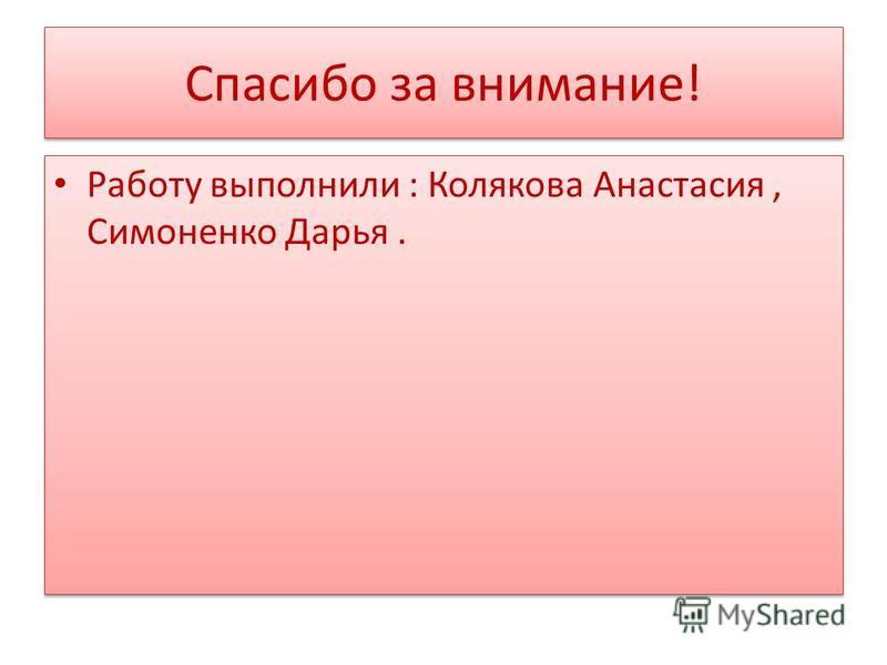 Спасибо за внимание! Работу выполнили : Колякова Анастасия, Симоненко Дарья.