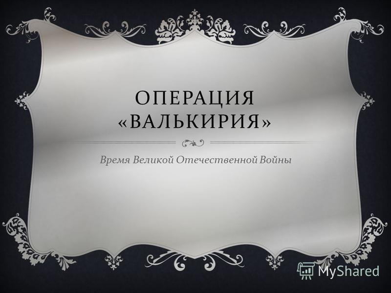 ОПЕРАЦИЯ « ВАЛЬКИРИЯ » Время Великой Отечественной Войны