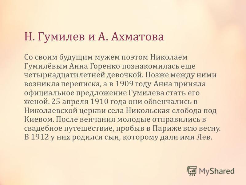 Н. Гумилев и А. Ахматова Со своим будущим мужем поэтом Николаем Гумилёвым Анна Горенко познакомилась еще четырнадцатилетней девочкой. Позже между ними возникла переписка, а в 1909 году Анна приняла официальное предложение Гумилева стать его женой. 25