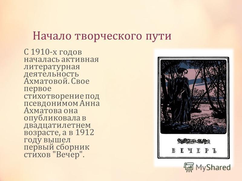 Начало творческого пути С 1910-х годов началась активная литературная деятельность Ахматовой. Свое первое стихотворение под псевдонимом Анна Ахматова она опубликовала в двадцатилетнем возрасте, а в 1912 году вышел первый сборник стихов Вечер.