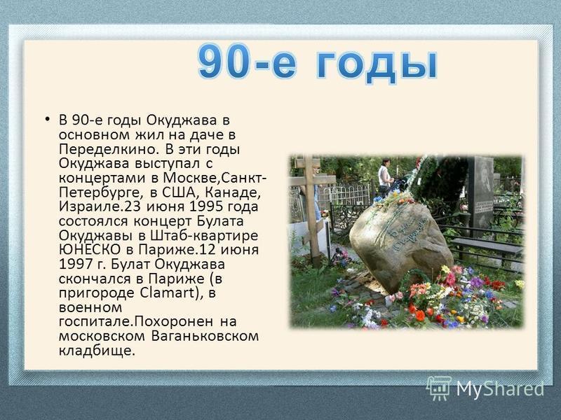 В 90-е годы Окуджава в основном жил на даче в Переделкино. В эти годы Окуджава выступал с концертами в Москве,Санкт- Петербурге, в США, Канаде, Израиле.23 июня 1995 года состоялся концерт Булата Окуджавы в Штаб-квартире ЮНЕСКО в Париже.12 июня 1997 г