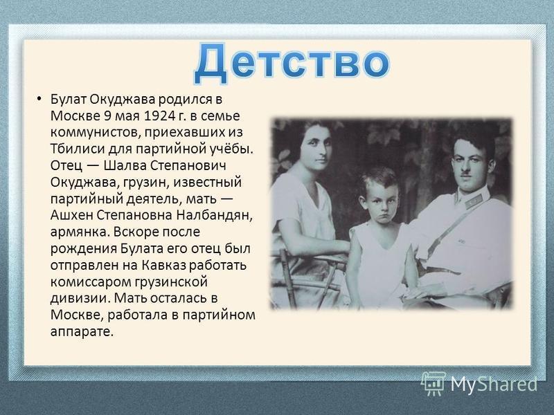 Булат Окуджава родился в Москве 9 мая 1924 г. в семье коммунистов, приехавших из Тбилиси для партийной учёбы. Отец Шалва Степанович Окуджава, грузин, известный партийный деятель, мать Ашхен Степановна Налбандян, армянка. Вскоре после рождения Булата