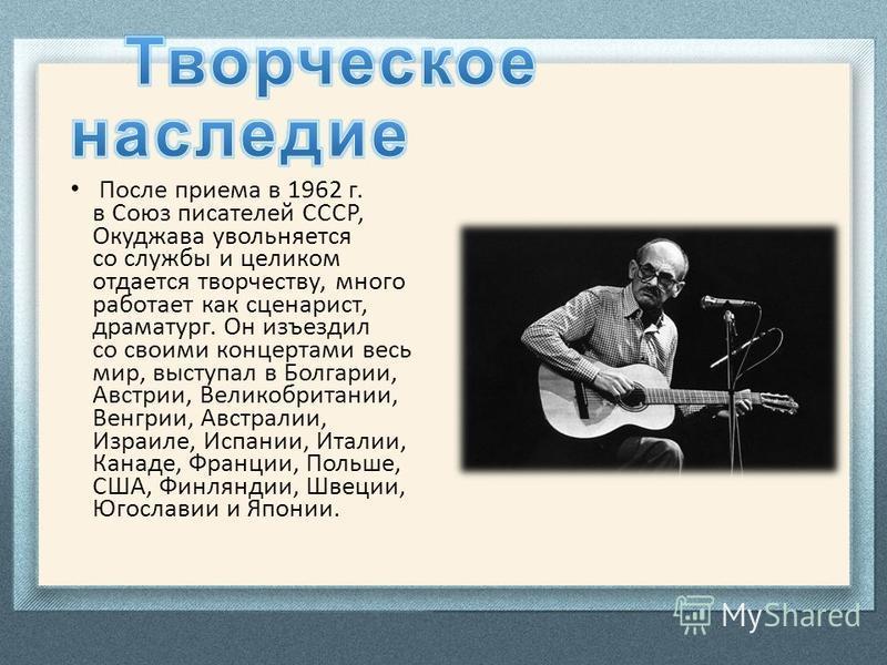 После приема в 1962 г. в Союз писателей СССР, Окуджава увольняется со службы и целиком отдается творчеству, много работает как сценарист, драматург. Он изъездил со своими концертами весь мир, выступал в Болгарии, Австрии, Великобритании, Венгрии, Авс