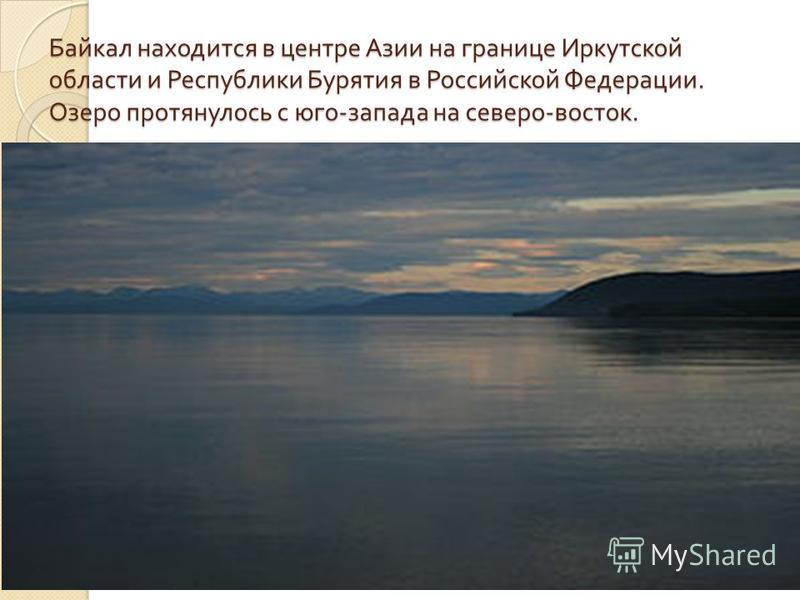 Байкал находится в центре Азии на границе Иркутской области и Республики Бурятия в Российской Федерации. Озеро протянулось с юго - запада на северо - восток.