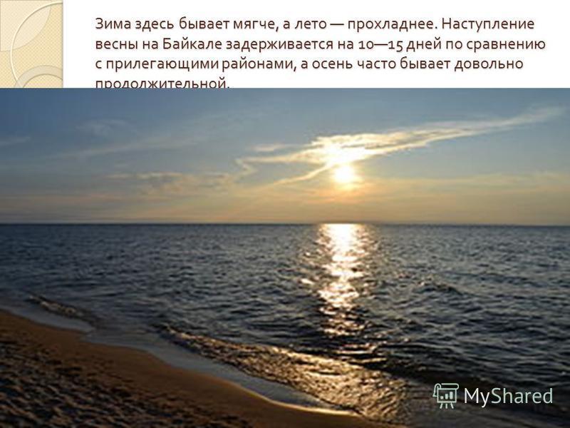 Зима здесь бывает мягче, а лето прохладнее. Наступление весны на Байкале задерживается на 1015 дней по сравнению с прилегающими районами, а осень часто бывает довольно продолжительной.