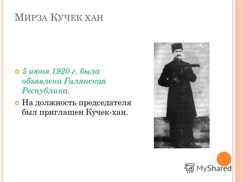 М ИРЗА К УЧЕК ХАН 5 июня 1920 г. была объявлена Гилянская Республика. На должность председателя был приглашен Кучек-хан.