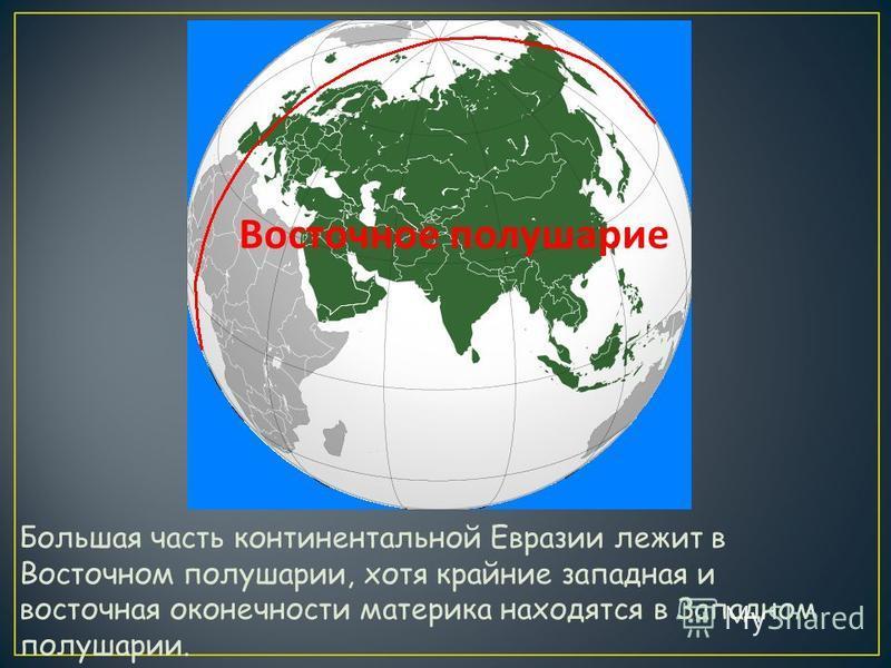 Большая часть континентальной Евразии лежит в Восточном полушарии, хотя крайние западная и восточная оконечности материка находятся в Западном полушарии. Восточное полушарие