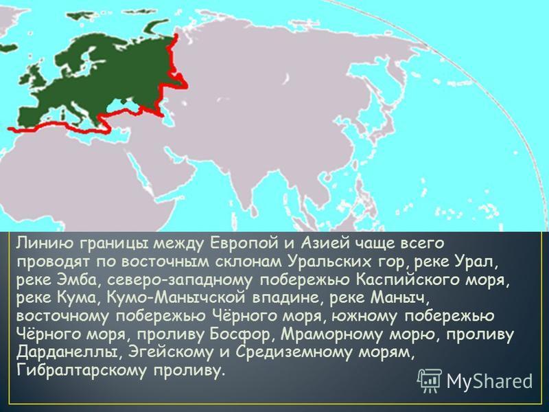 Линию границы между Европой и Азией чаще всего проводят по восточным склонам Уральских гор, реке Урал, реке Эмба, северо-западному побережью Каспийского моря, реке Кума, Кумо-Манычской впадине, реке Маныч, восточному побережью Чёрного моря, южному по