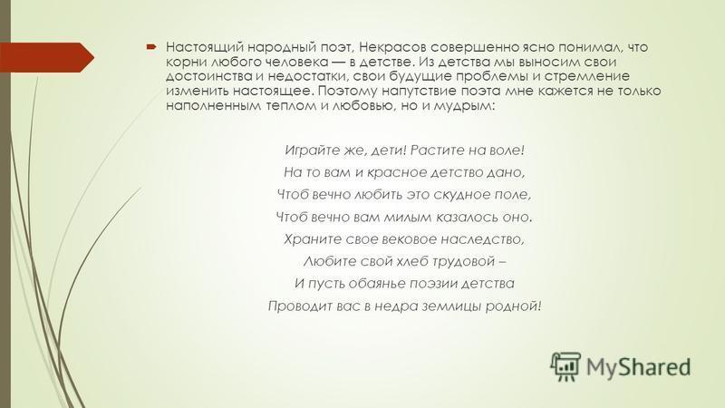 Настоящий народный поэт, Некрасов совершенно ясно понимал, что корни любого человека в детстве. Из детства мы выносим свои достоинства и недостатки, свои будущие проблемы и стремление изменить настоящее. Поэтому напутствие поэта мне кажется не тол