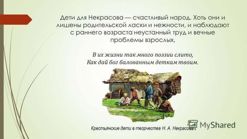 Дети для Некрасова счастливый народ. Хоть они и лишены родительской ласки и нежности, и наблюдают с раннего возраста неустанный труд и вечные проблемы взрослых, В их жизни так много поэзии слито, Как дай бог балованным деткам твоим. Крестьянские дети