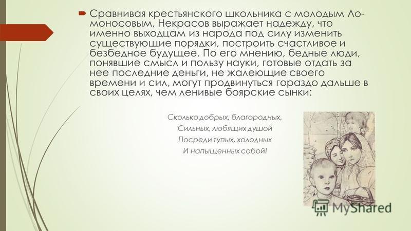 Сравнивая крестьянского школьника с молодым Ло моносовым, Некрасов выражает надежду, что именно выходцам из народа под силу изменить существующие порядки, построить счастливое и безбедное будущее. По его мнению, бедные люди, понявшие смысл и польз