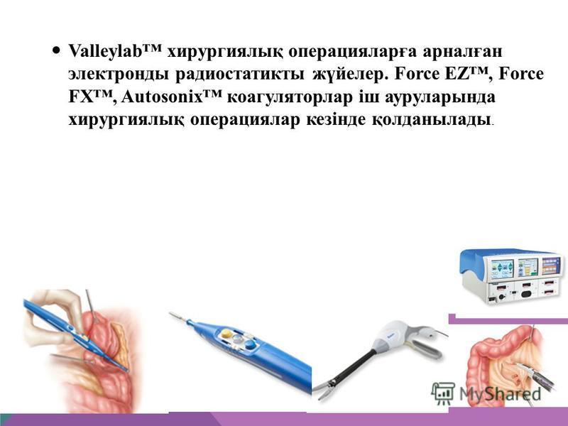 Valleylab хирургиялық операцияларға арналған электронды радиостатикты жүйелер. Force EZ, Force FX, Autosonix коагуляторлар іш ауруларында хирургиялық операциялар кезінде қолданылады.