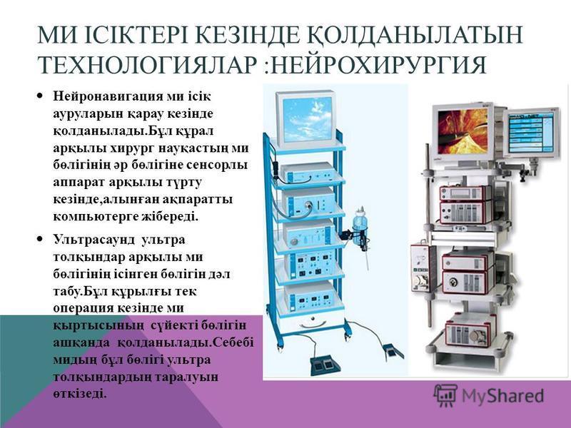 МИ ІСІКТЕРІ КЕЗІНДЕ ҚОЛДАНЫЛАТЫН ТЕХНОЛОГИЯЛАР :НЕЙРОХИРУРГИЯ Нейронавигация ми ісік ауруларын қарау кезінде қолданылады.Бұл құрал арқылы хирург науқастың ми бөлігінің әр бөлігіне сенсорлы аппарат арқылы түрту кезінде,алынған ақпаратты компьютерге жі