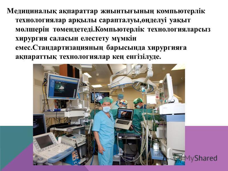 Медициналық ақпараттар жиынтығының компьютерлік технологиялар арқылы сарапталуы,өңделуі уақыт мөлшерін төмендетеді.Компьютерлік технологияларсыз хирургия саласын елестету мүмкін емес.Стандартизацияның барысында хирургияға ақпараттық технологиялар кең
