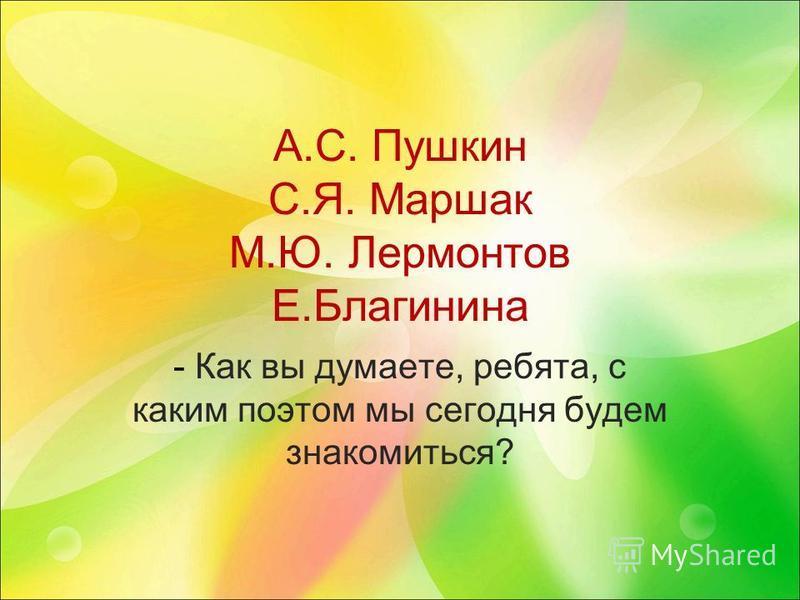 А.С. Пушкин С.Я. Маршак М.Ю. Лермонтов Е.Благинина - Как вы думаете, ребята, с каким поэтом мы сегодня будем знакомиться?