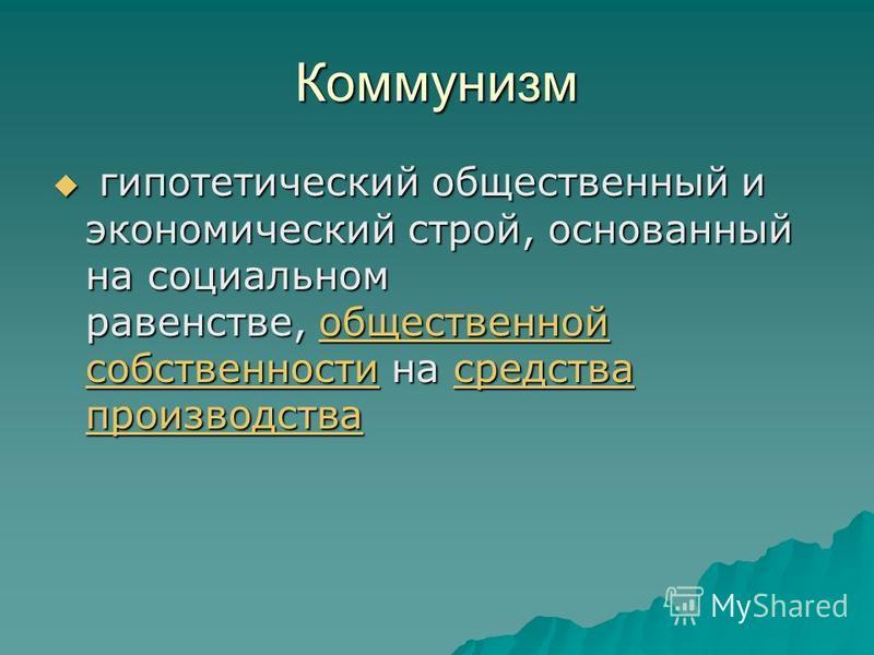 Коммунизм гипотетический общественный и экономический строй, основанный на социальном равенстве, общественной собственности на средства производства гипотетический общественный и экономический строй, основанный на социальном равенстве, общественной с
