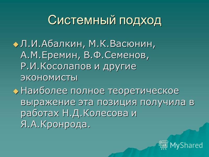 Системный подход Л.И.Абалкин, М.К.Васюнин, А.М.Еремин, В.Ф.Семенов, Р.И.Косолапов и другие экономисты Л.И.Абалкин, М.К.Васюнин, А.М.Еремин, В.Ф.Семенов, Р.И.Косолапов и другие экономисты Наиболее полное теоретическое выражение эта позиция получила в