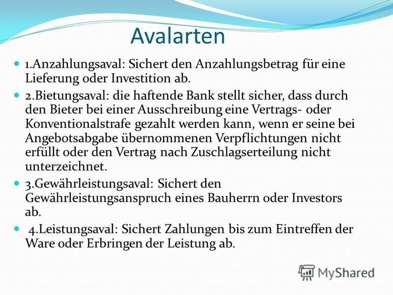 Avalarten 1.Anzahlungsaval: Sichert den Anzahlungsbetrag für eine Lieferung oder Investition ab. 2.Bietungsaval: die haftende Bank stellt sicher, dass durch den Bieter bei einer Ausschreibung eine Vertrags- oder Konventionalstrafe gezahlt werden kann